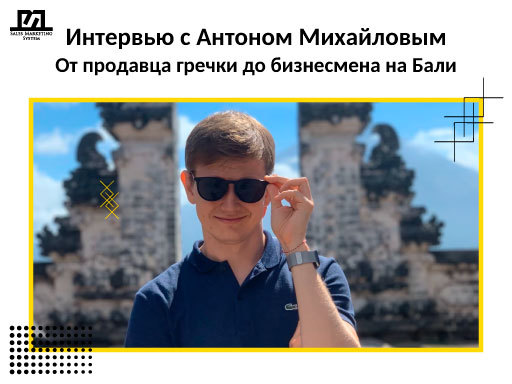 Интервью с Антоном Михайловым. От продавца гречки до бизнесмена на Бали
